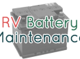 RV Battery Maintenance: Tips for Evaporation, Corrosion and Capacity